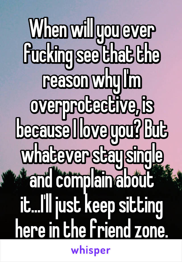 When will you ever fucking see that the reason why I'm overprotective, is because I love you? But whatever stay single and complain about it...I'll just keep sitting here in the friend zone.