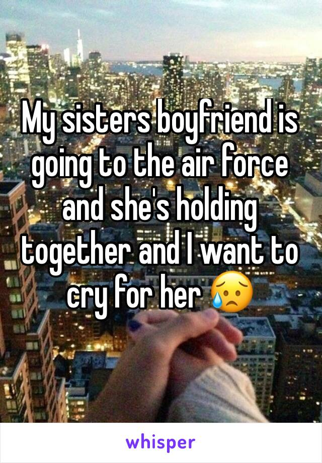 My sisters boyfriend is going to the air force and she's holding together and I want to cry for her 😥