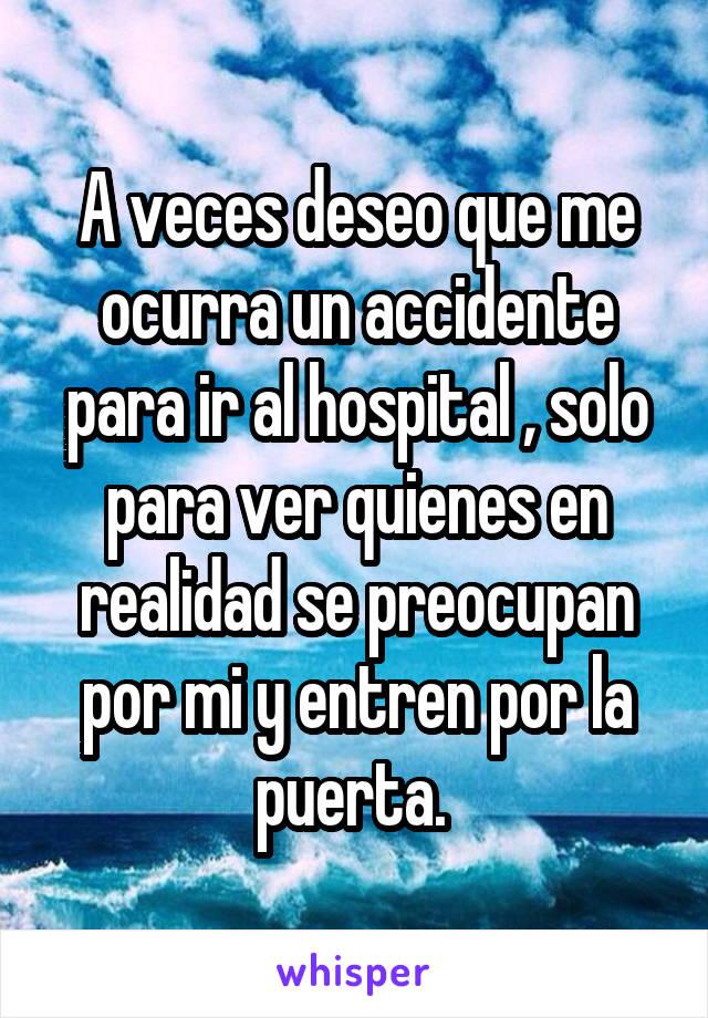 A veces deseo que me ocurra un accidente para ir al hospital , solo para ver quienes en realidad se preocupan por mi y entren por la puerta.