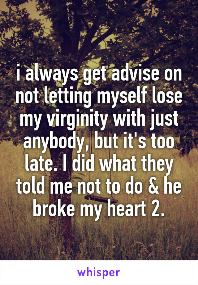 i always get advise on not letting myself lose my virginity with just anybody, but it's too late. I did what they told me not to do & he broke my heart 2.