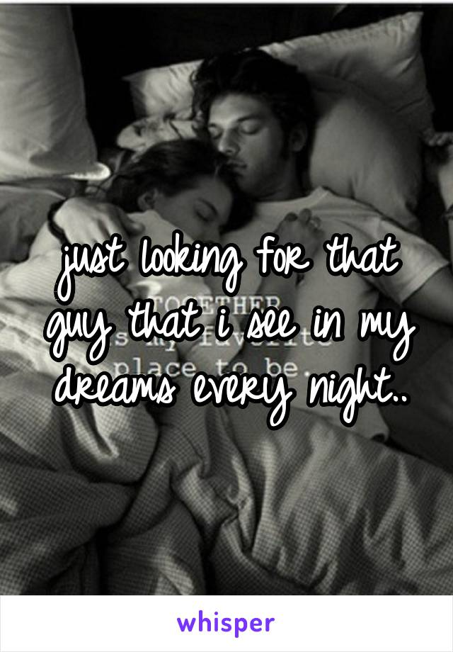 just looking for that guy that i see in my dreams every night..