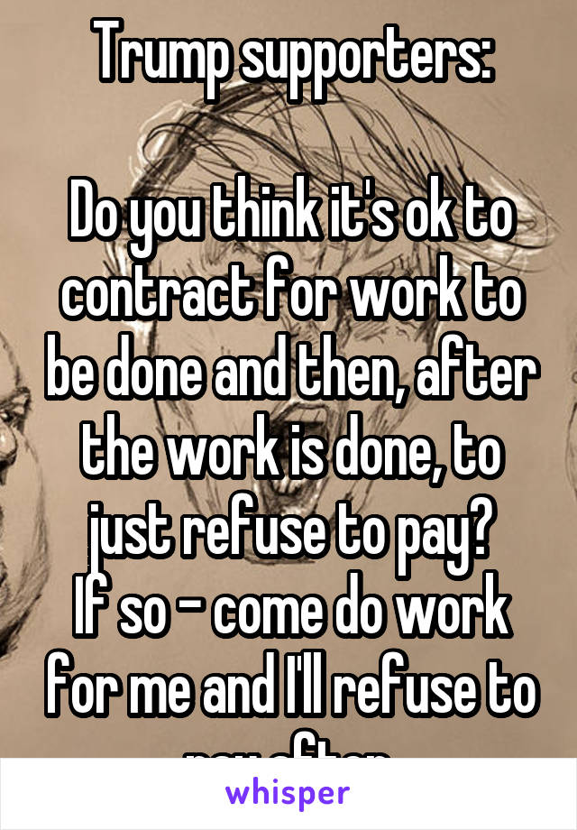 Trump supporters:  Do you think it's ok to contract for work to be done and then, after the work is done, to just refuse to pay? If so - come do work for me and I'll refuse to pay after.