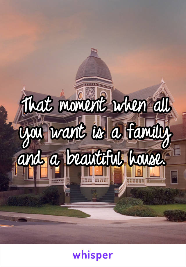 That moment when all you want is a family and a beautiful house.