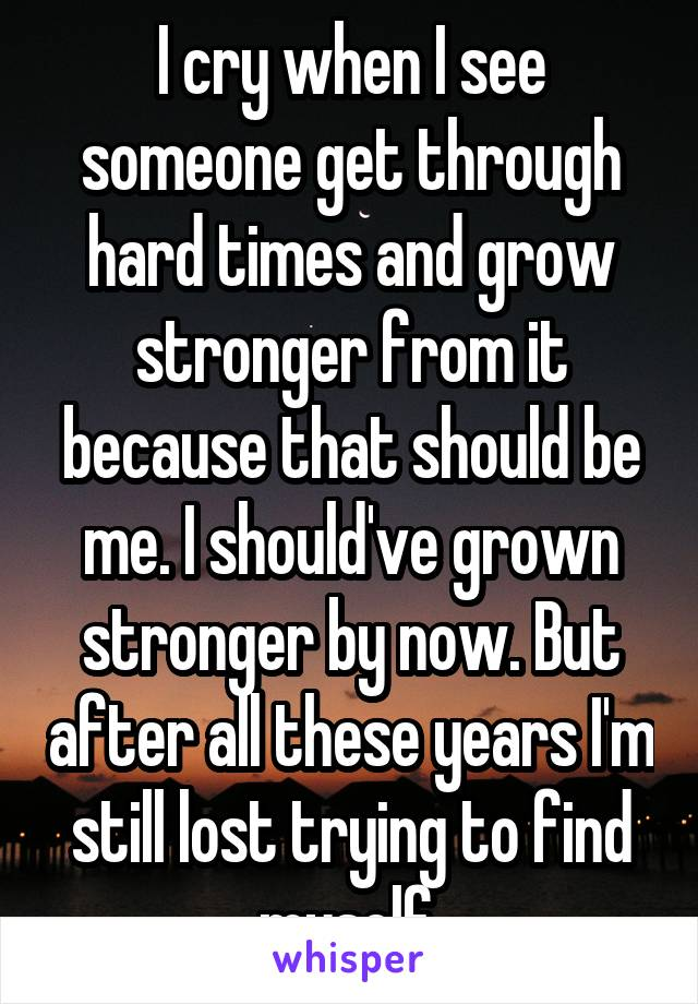 I cry when I see someone get through hard times and grow stronger from it because that should be me. I should've grown stronger by now. But after all these years I'm still lost trying to find myself.
