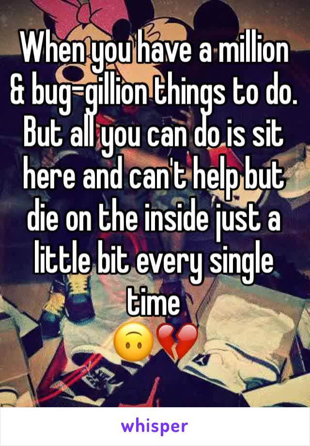 When you have a million & bug-gillion things to do.  But all you can do is sit here and can't help but die on the inside just a little bit every single time  🙃💔