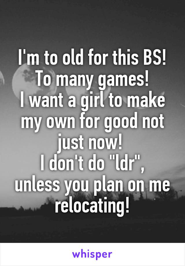 """I'm to old for this BS! To many games! I want a girl to make my own for good not just now!  I don't do """"ldr"""", unless you plan on me relocating!"""
