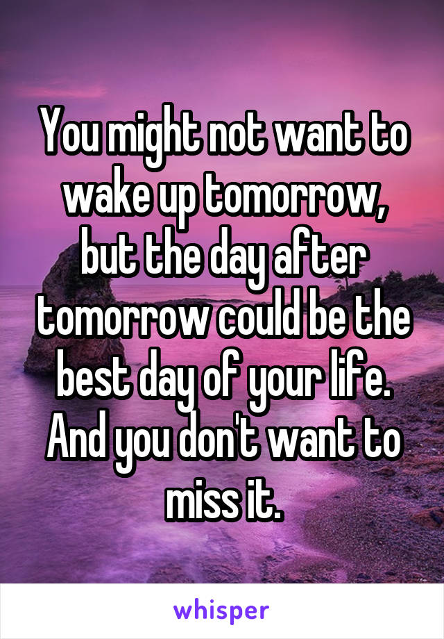 You might not want to wake up tomorrow, but the day after tomorrow could be the best day of your life. And you don't want to miss it.