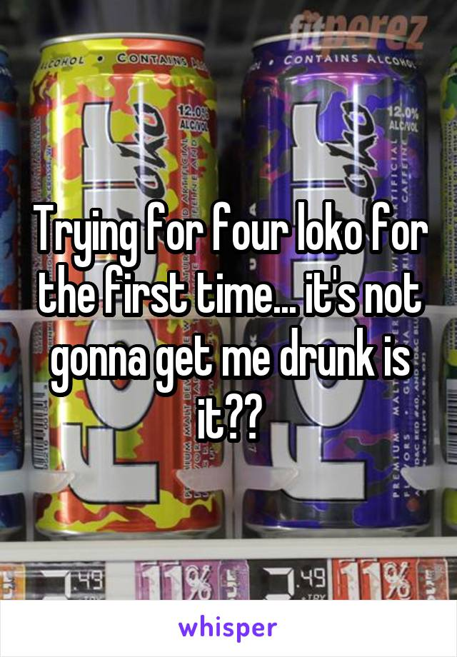Trying for four loko for the first time... it's not gonna get me drunk is it??