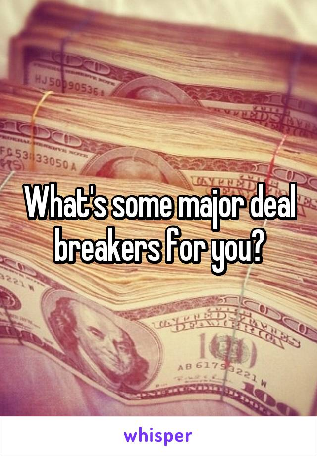 What's some major deal breakers for you?