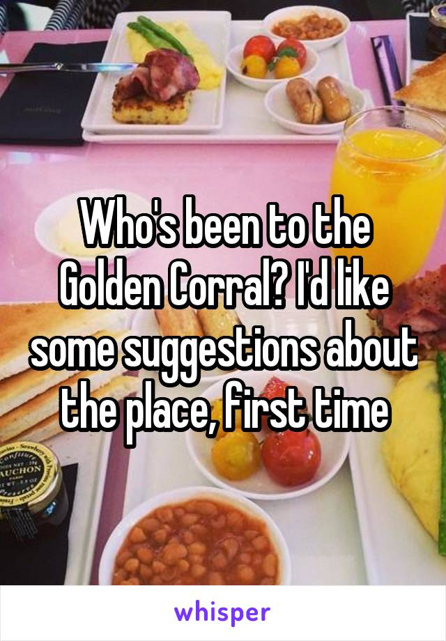 Who's been to the Golden Corral? I'd like some suggestions about the place, first time