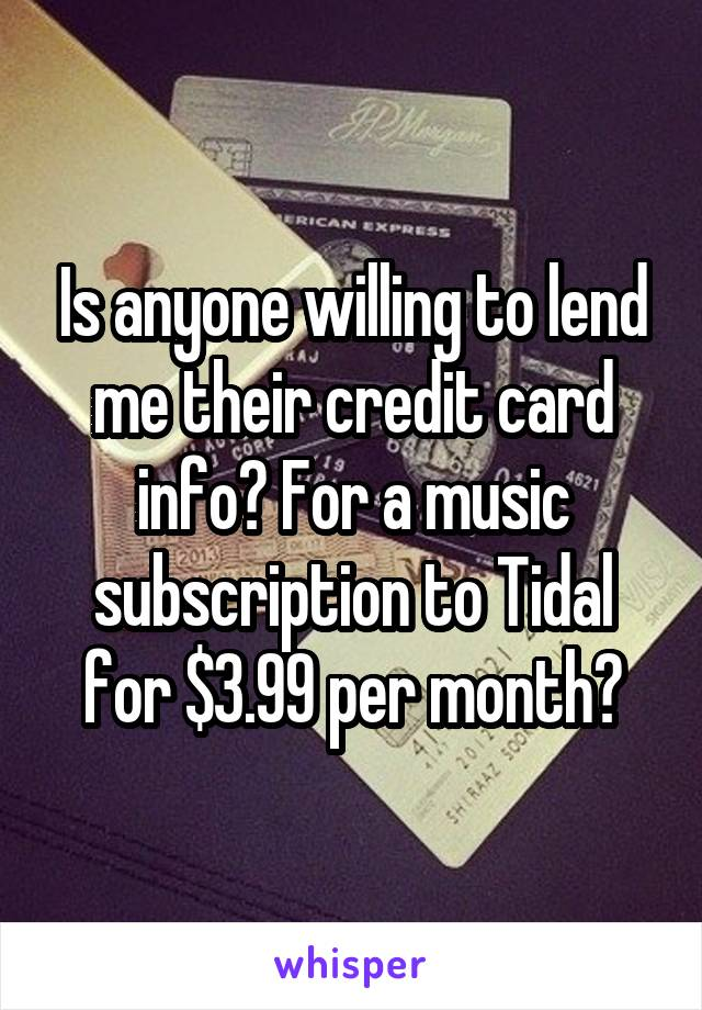 Is anyone willing to lend me their credit card info? For a music subscription to Tidal for $3.99 per month?