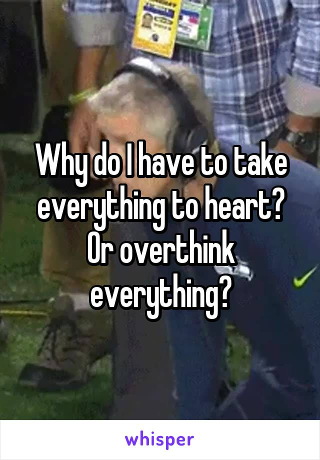 Why do I have to take everything to heart? Or overthink everything?