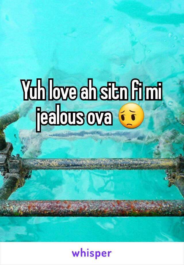 Yuh love ah sitn fi mi jealous ova 😔
