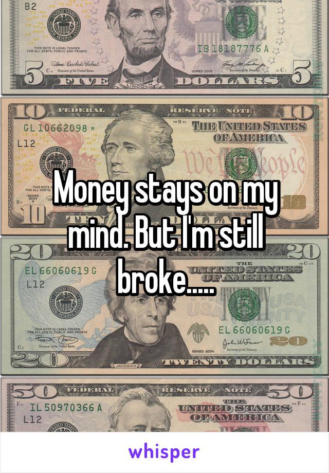 Money stays on my mind. But I'm still broke.....