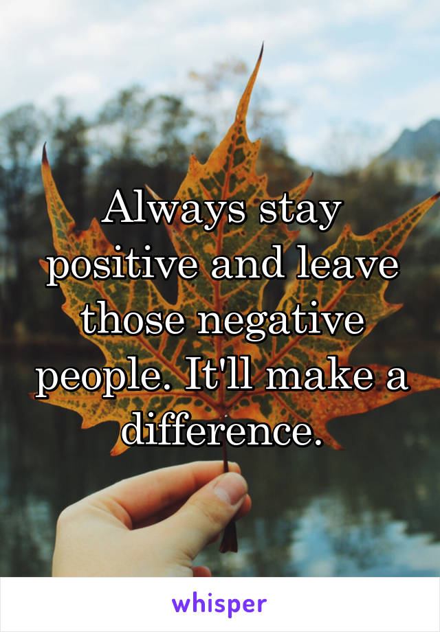 Always stay positive and leave those negative people. It'll make a difference.