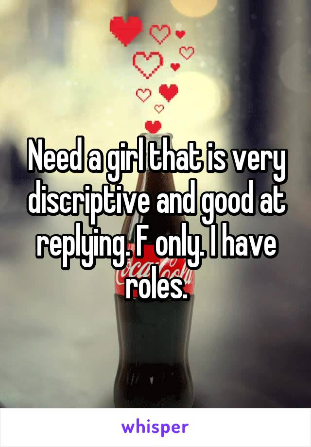 Need a girl that is very discriptive and good at replying. F only. I have roles.