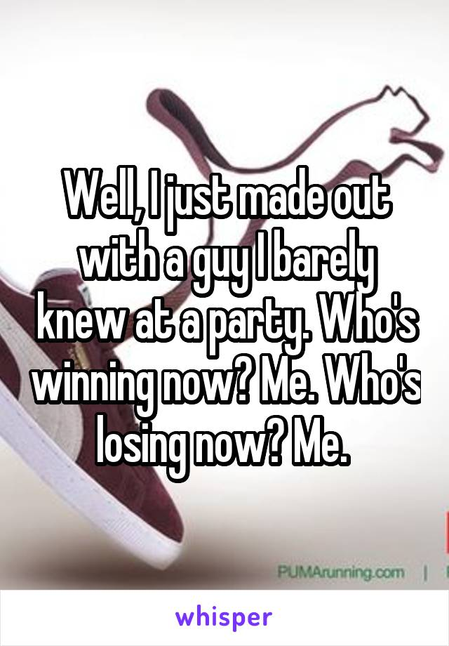 Well, I just made out with a guy I barely knew at a party. Who's winning now? Me. Who's losing now? Me.