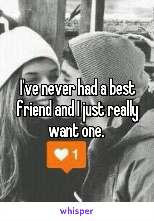 I've never had a best friend and I just really want one.