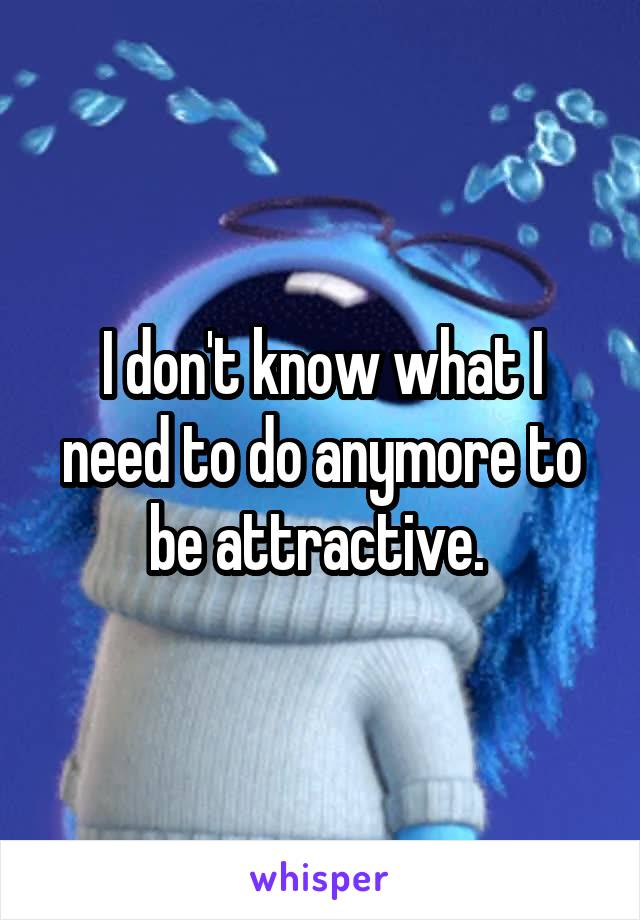 I don't know what I need to do anymore to be attractive.