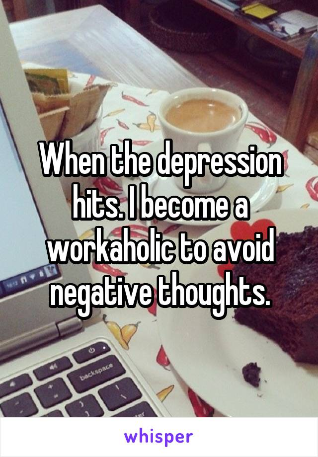 When the depression hits. I become a workaholic to avoid negative thoughts.