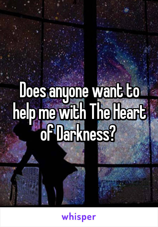 Does anyone want to help me with The Heart of Darkness?