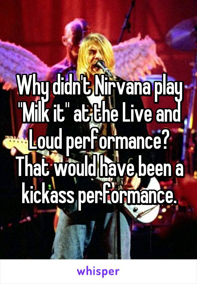 "Why didn't Nirvana play ""Milk it"" at the Live and Loud performance? That would have been a kickass performance."