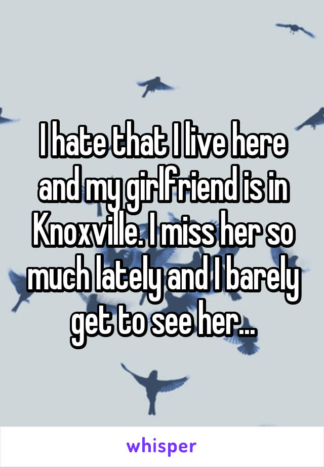 I hate that I live here and my girlfriend is in Knoxville. I miss her so much lately and I barely get to see her...