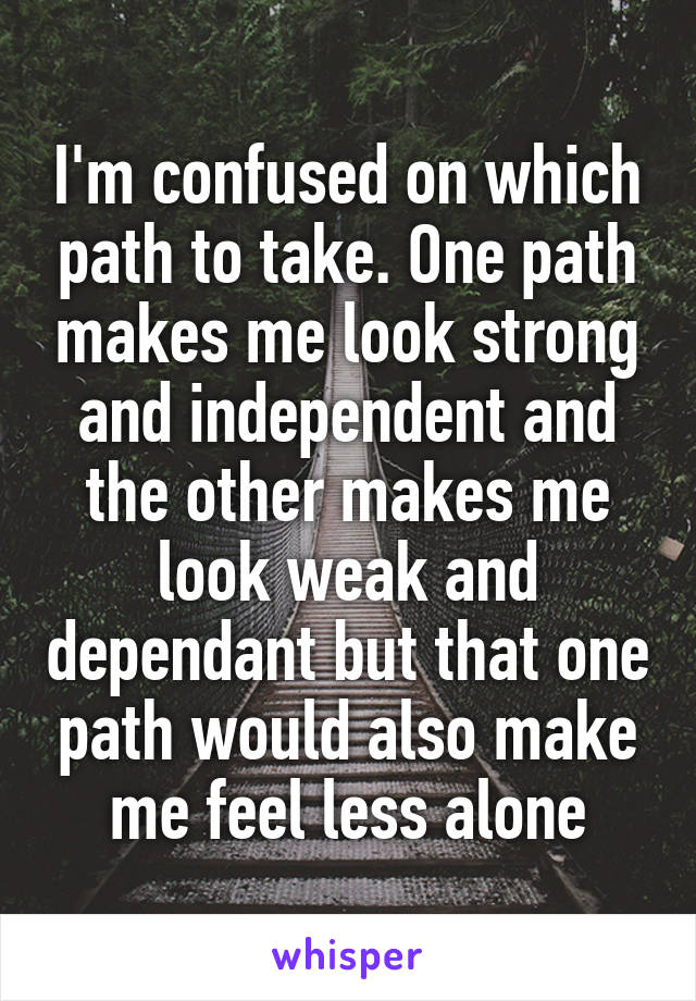 I'm confused on which path to take. One path makes me look strong and independent and the other makes me look weak and dependant but that one path would also make me feel less alone
