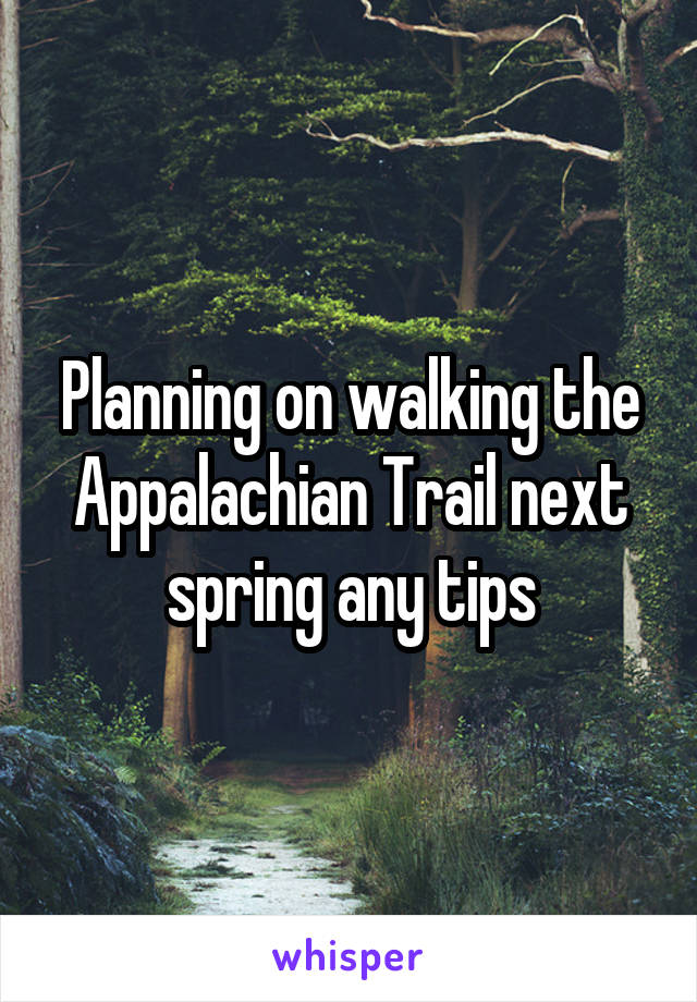 Planning on walking the Appalachian Trail next spring any tips