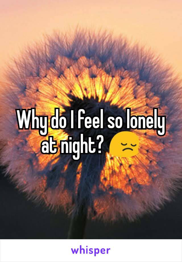 Why do I feel so lonely at night? 😔