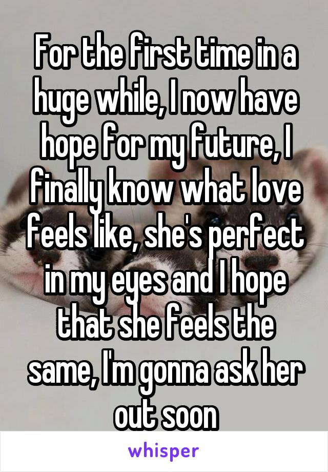 For the first time in a huge while, I now have hope for my future, I finally know what love feels like, she's perfect in my eyes and I hope that she feels the same, I'm gonna ask her out soon