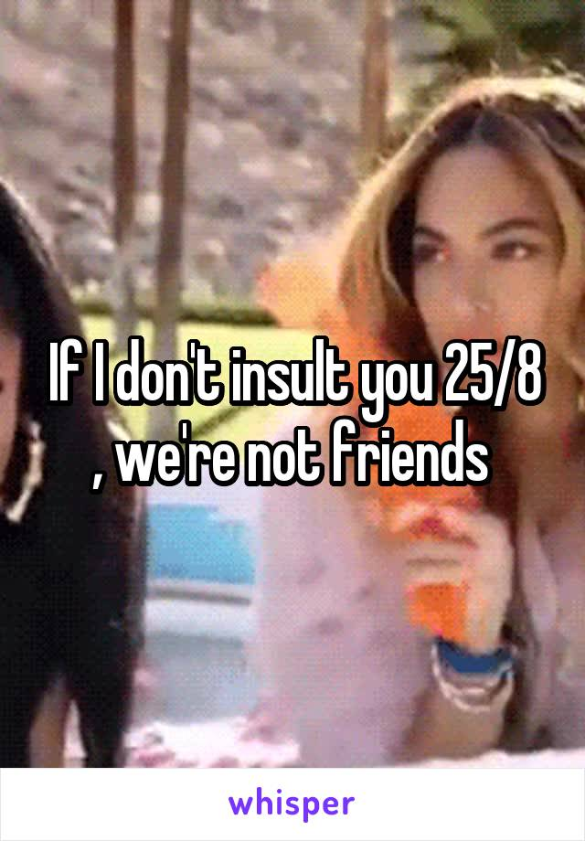 If I don't insult you 25/8 , we're not friends