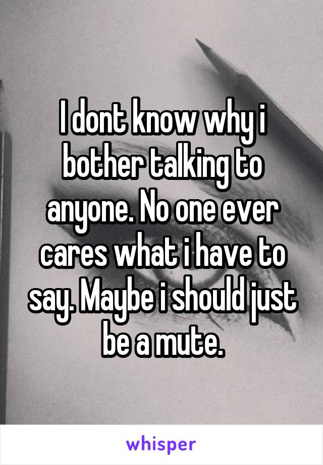I dont know why i bother talking to anyone. No one ever cares what i have to say. Maybe i should just be a mute.