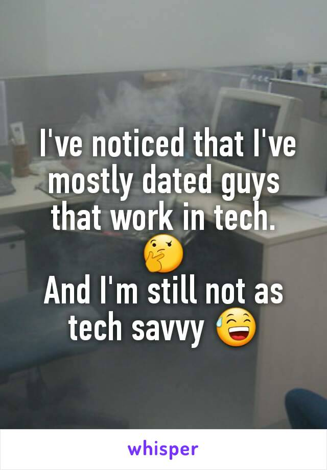 I've noticed that I've mostly dated guys that work in tech. 🤔 And I'm still not as tech savvy 😅