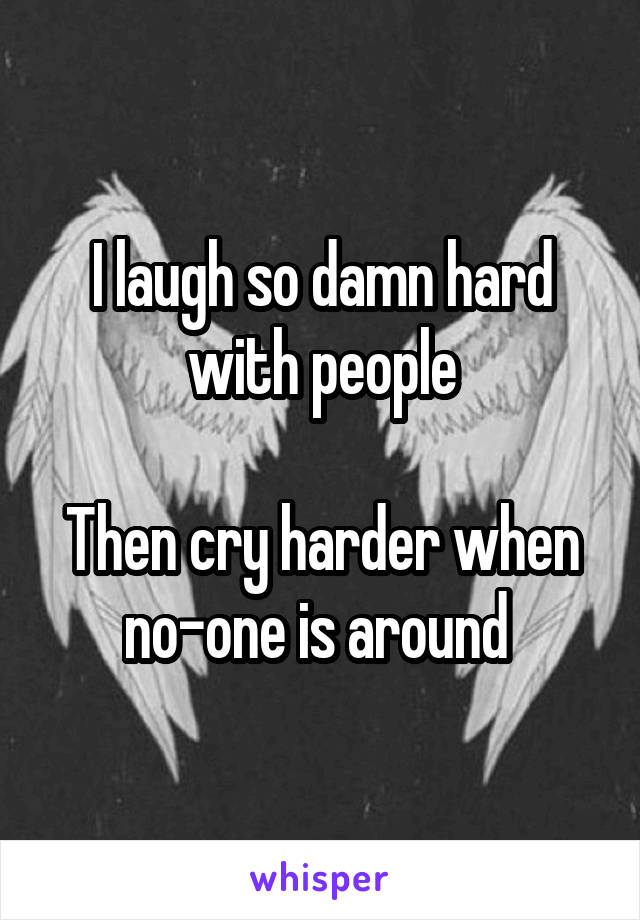 I laugh so damn hard with people  Then cry harder when no-one is around