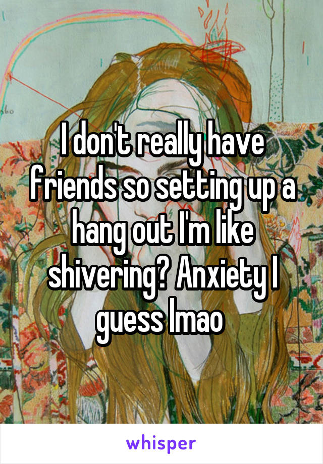I don't really have friends so setting up a hang out I'm like shivering? Anxiety I guess lmao