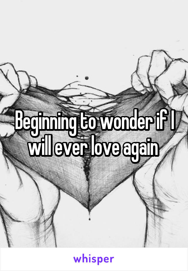 Beginning to wonder if I will ever love again
