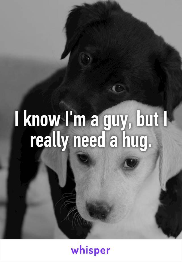 I know I'm a guy, but I really need a hug.