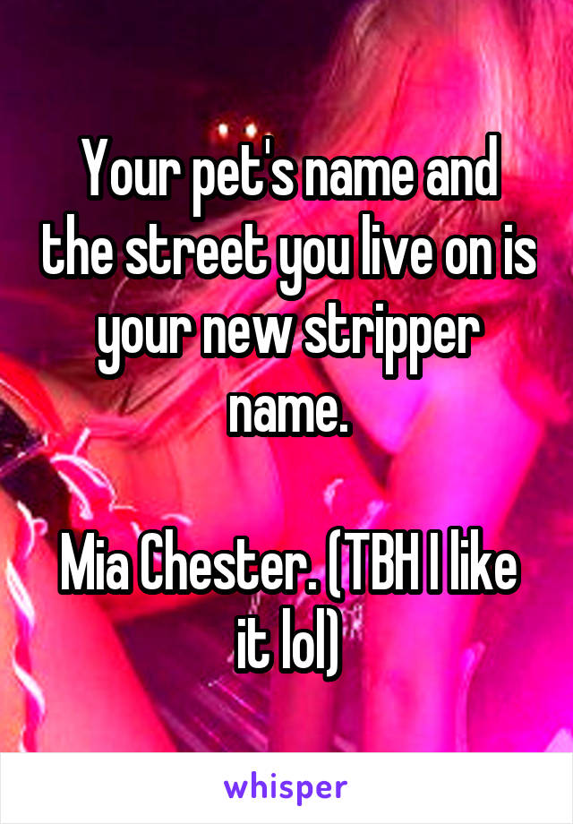 Your pet's name and the street you live on is your new stripper name.  Mia Chester. (TBH I like it lol)