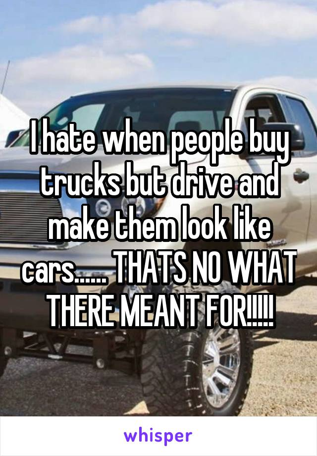 I hate when people buy trucks but drive and make them look like cars...... THATS NO WHAT THERE MEANT FOR!!!!!