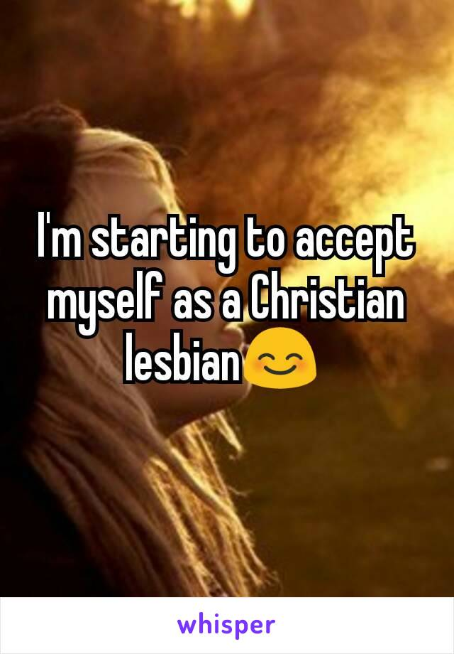 I'm starting to accept myself as a Christian lesbian😊