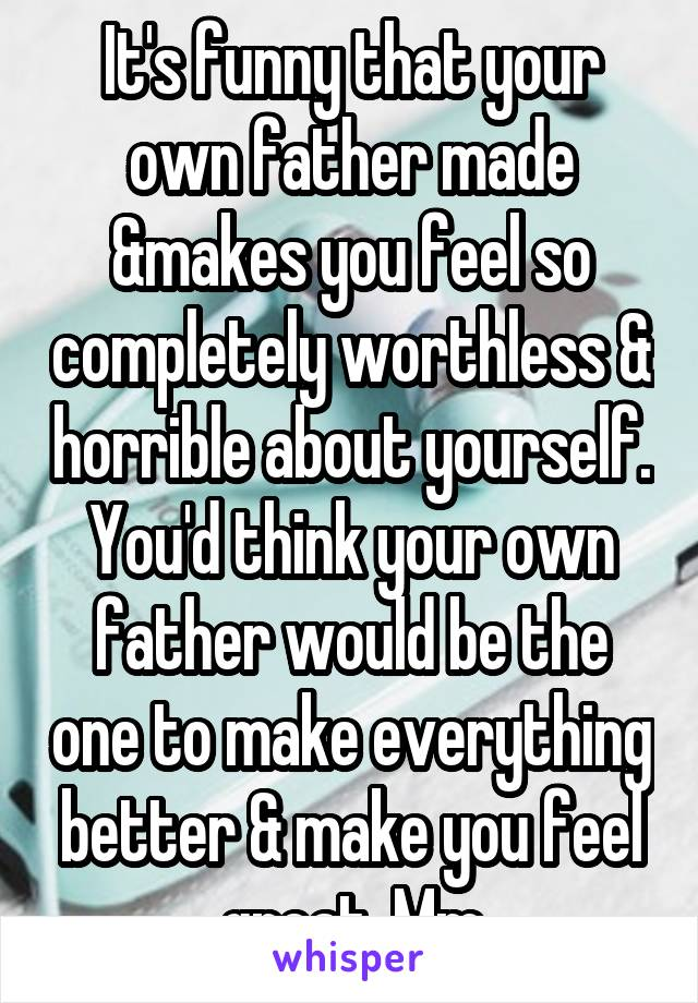 It's funny that your own father made &makes you feel so completely worthless & horrible about yourself. You'd think your own father would be the one to make everything better & make you feel great. Mm