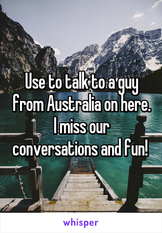 Use to talk to a guy from Australia on here. I miss our conversations and fun!