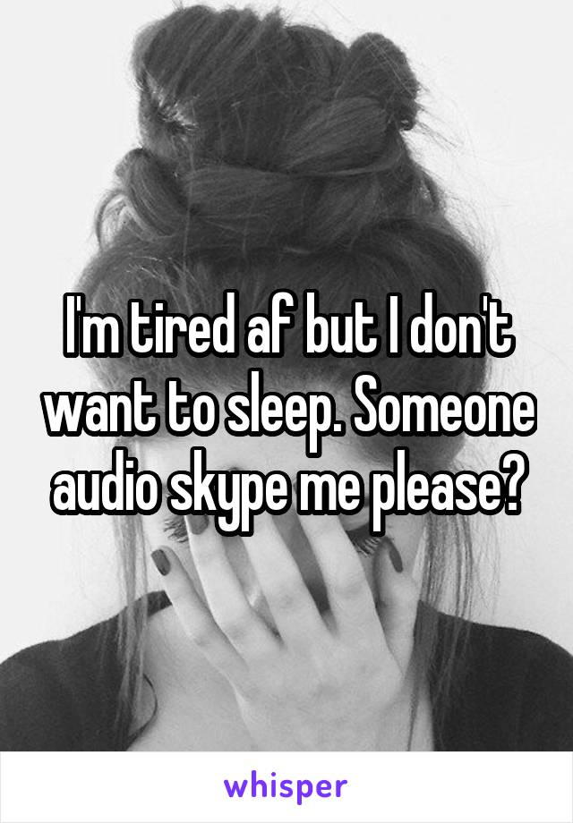 I'm tired af but I don't want to sleep. Someone audio skype me please?