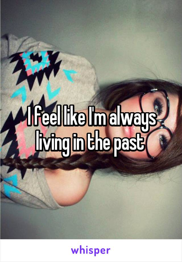 I feel like I'm always living in the past