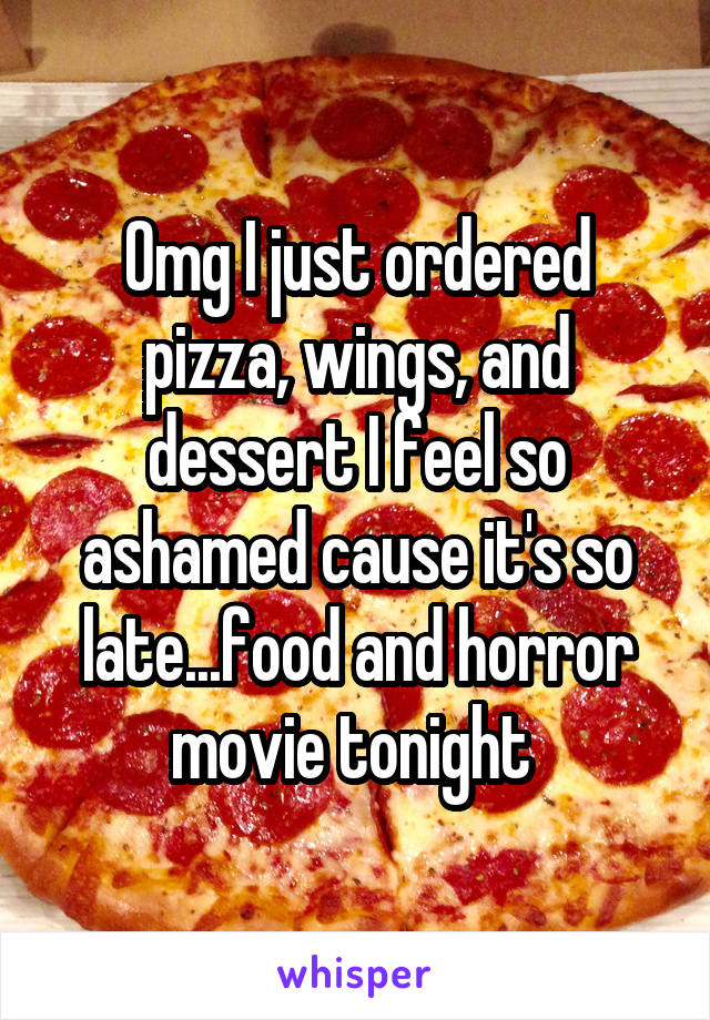 Omg I just ordered pizza, wings, and dessert I feel so ashamed cause it's so late...food and horror movie tonight