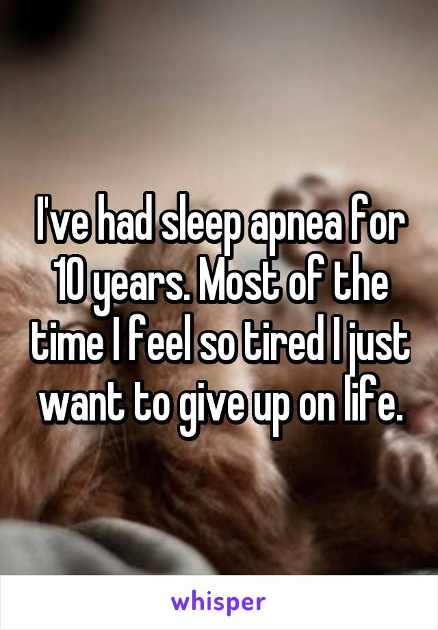 I've had sleep apnea for 10 years. Most of the time I feel so tired I just want to give up on life.