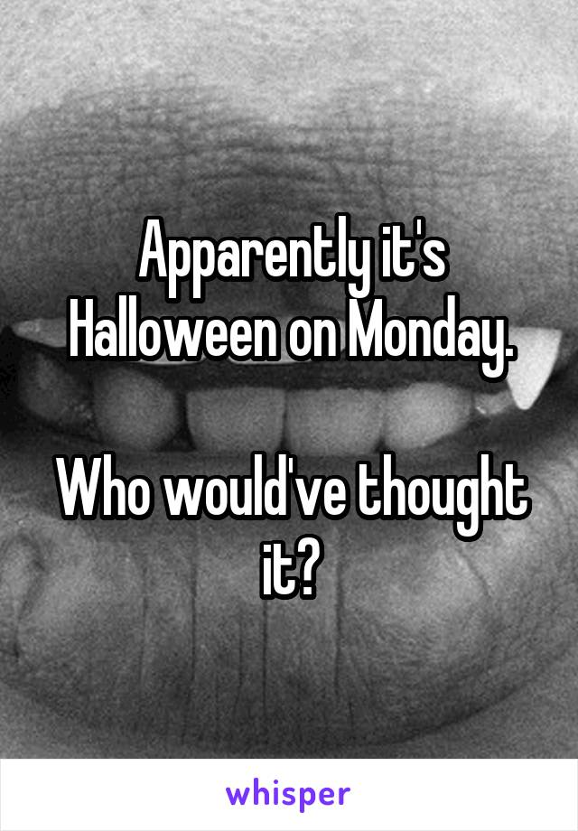 Apparently it's Halloween on Monday.  Who would've thought it?