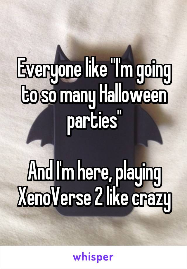 """Everyone like """"I'm going to so many Halloween parties""""  And I'm here, playing XenoVerse 2 like crazy"""