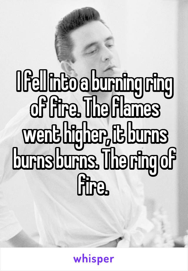 I fell into a burning ring of fire. The flames went higher, it burns burns burns. The ring of fire.